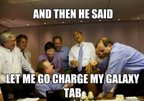 and then he said let me go charge my galaxy tab