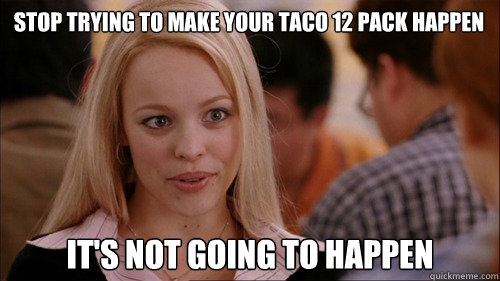 stop trying to make your taco 12 pack happen It's not going to happen - stop trying to make your taco 12 pack happen It's not going to happen  Misc