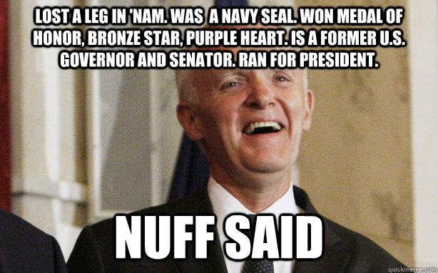 Lost a leg in 'nam. Was  a navy SEAL. Won Medal of honor, bronze star, purple heart. Is a former U.S. governor and senator. Ran for president.  Nuff Said