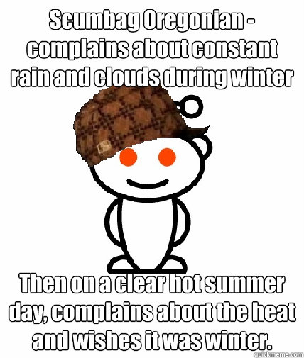 Scumbag Oregonian - complains about constant rain and clouds during winter Then on a clear hot summer day, complains about the heat and wishes it was winter.  - Scumbag Oregonian - complains about constant rain and clouds during winter Then on a clear hot summer day, complains about the heat and wishes it was winter.   Scumbag Reddit