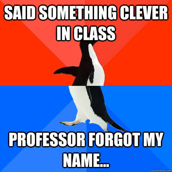 Said something clever in class Professor forgot my name... - Said something clever in class Professor forgot my name...  Socially Awesome Awkward Penguin