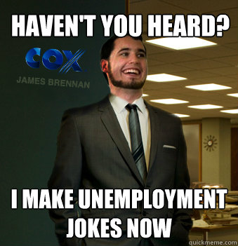 Haven't you heard? I make unemployment jokes now