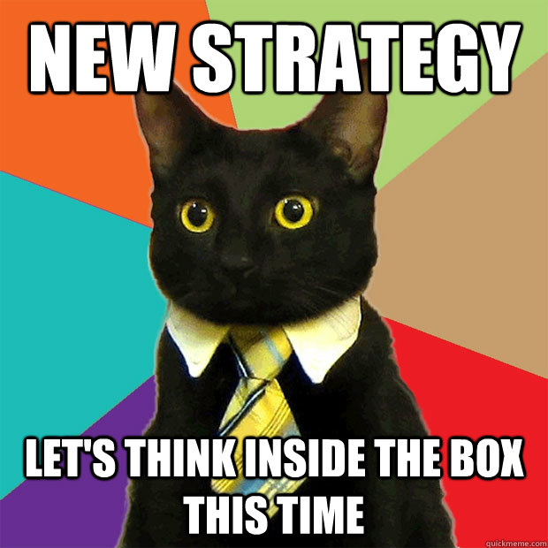 New Strategy Let's think inside the box this time - New Strategy Let's think inside the box this time  Business Cat