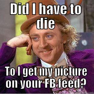 DID I HAVE TO DIE TO I GET MY PICTURE ON YOUR FB FEED? Condescending Wonka