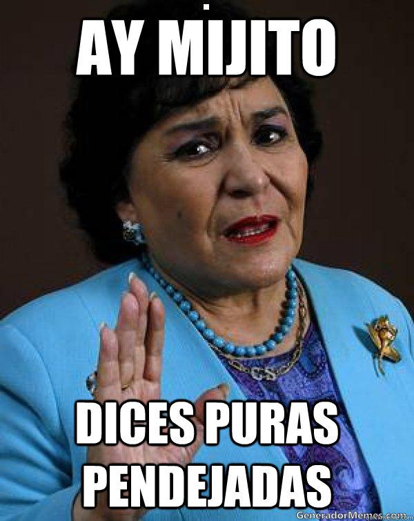 ay mijito dices puras pendejadas  Carmen Salinas