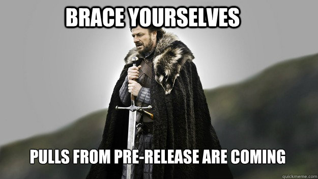 Brace yourselves Pulls from Pre-Release are coming - Brace yourselves Pulls from Pre-Release are coming  Ned stark winter is coming