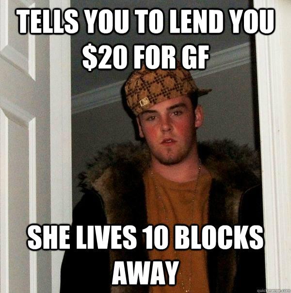 tells you to lend you $20 for gf she lives 10 blocks away  Scumbag Steve