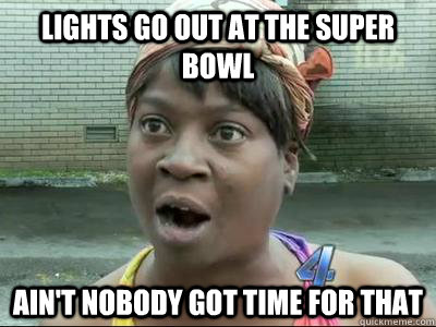Lights go out at the Super Bowl Ain't Nobody Got Time For That