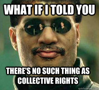 What if i told you there's no such thing as collective rights