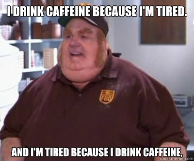 I drink caffeine because I'm tired. and I'm tired because i drink caffeine, - I drink caffeine because I'm tired. and I'm tired because i drink caffeine,  Fat Bastard