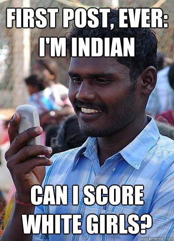 First Post, Ever: I'm Indian Can I score white girls?
