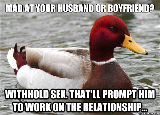 mad at your husband or boyfriend?  withhold sex. That'll prompt him to work on the relationship... - mad at your husband or boyfriend?  withhold sex. That'll prompt him to work on the relationship...  Malicious Advice Mallard