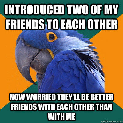 introduced two of my friends to each other now worried they'll be better friends with each other than with me  Paranoid Parrot