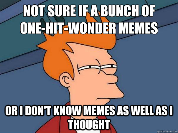 not sure if a bunch of  one-hit-wonder memes Or I don't know memes as well as I thought - not sure if a bunch of  one-hit-wonder memes Or I don't know memes as well as I thought  Futurama Fry
