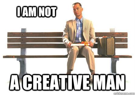 I am not a creative man