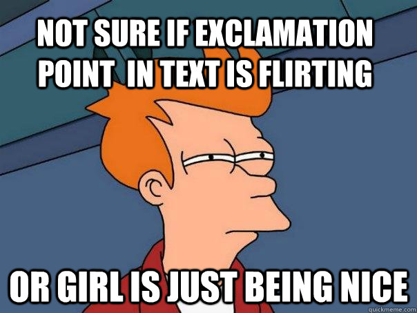 Not sure if exclamation point  in text is flirting or girl is just being nice - Not sure if exclamation point  in text is flirting or girl is just being nice  Futurama Fry