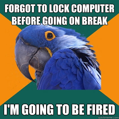 Forgot to lock computer before going on break i'm going to be fired - Forgot to lock computer before going on break i'm going to be fired  Paranoid Parrot