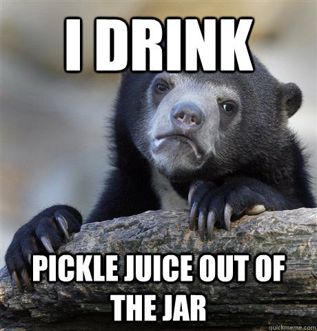 i drink pickle juice out of the jar - i drink pickle juice out of the jar  Confession Bear