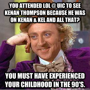 You attended LOL @ UIC to see Kenan Thompson because he was on Kenan & Kel and All That? You must have experienced your childhood in the 90's. - You attended LOL @ UIC to see Kenan Thompson because he was on Kenan & Kel and All That? You must have experienced your childhood in the 90's.  Creepy Wonka