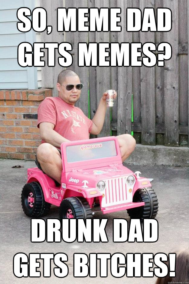 So, meme dad gets memes? drunk dad gets bitches!