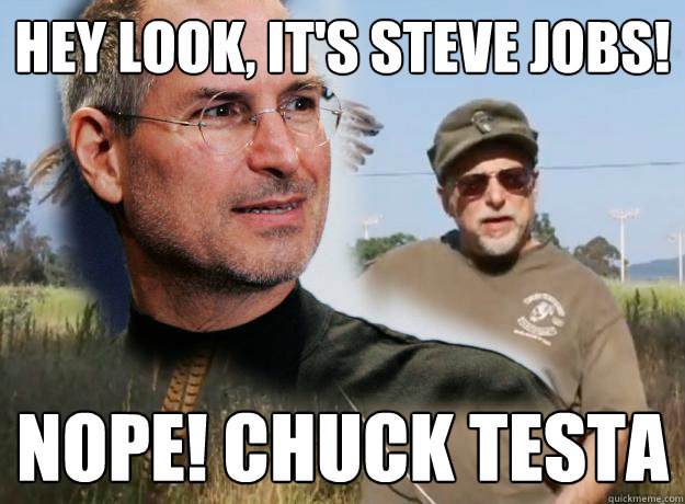 Hey Look, it's steve jobs! Nope! Chuck Testa