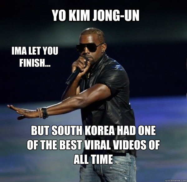YO Kim Jong-Un IMA LET YOU FINISH... BUT south korea had one of THE BEST viral videos OF ALL TIME