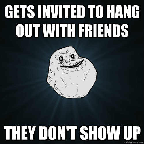 gets invited to hang out with friends they don't show up - gets invited to hang out with friends they don't show up  Forever Alone