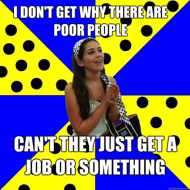 i don't get why there are poor people can't they just get a job or something  Sheltered Suburban Kid