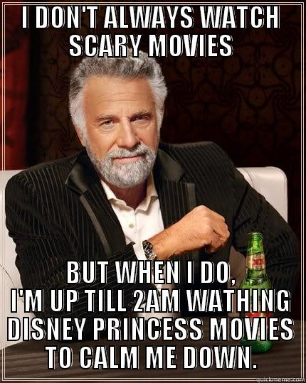 I DON'T ALWAYS WATCH SCARY MOVIES BUT WHEN I DO, I'M UP TILL 2AM WATHING DISNEY PRINCESS MOVIES TO CALM ME DOWN.