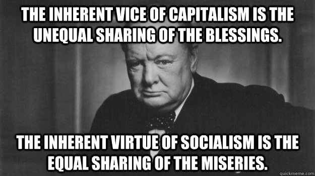 The inherent vice of capitalism is the unequal sharing of the blessings. The inherent virtue of socialism is the equal sharing of the miseries.
