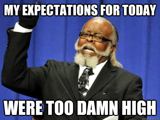 My expectations for today were too damn high