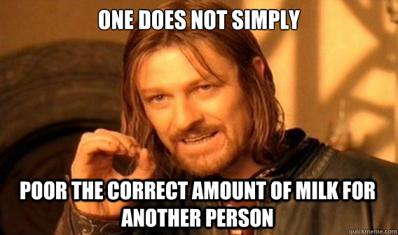 ONE DOES NOT SIMPLY POOR THE CORRECT AMOUNT OF MILK FOR ANOTHER PERSON - ONE DOES NOT SIMPLY POOR THE CORRECT AMOUNT OF MILK FOR ANOTHER PERSON  One Does Not Simply