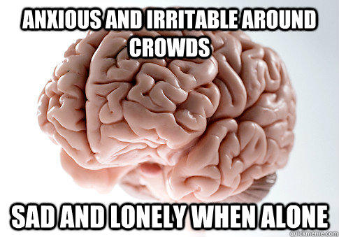 ANXIOUS AND IRRITABLE AROUND CROWDS SAD AND LONELY WHEN ALONE  - ANXIOUS AND IRRITABLE AROUND CROWDS SAD AND LONELY WHEN ALONE   Scumbag Brain
