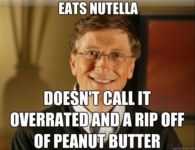 Eats nutella doesn't call it overrated and a rip off of peanut butter  Good guy gates
