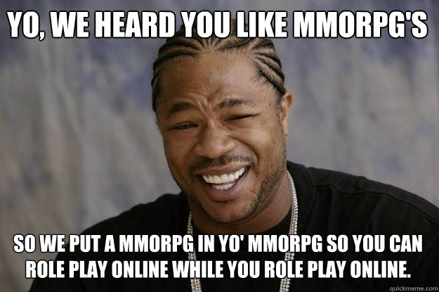 yo, we heard you like mmorpg's so we put a mmorpg in yo' mmorpg so you can role play online while you role play online.  Xzibit meme