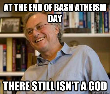 At the end of bash atheism day there still isn't a god - At the end of bash atheism day there still isn't a god  Bash Atheis