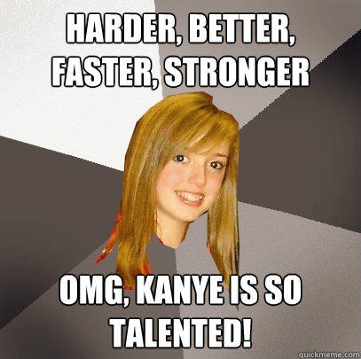 Harder, Better, Faster, Stronger OMG, Kanye is so talented!  Musically Oblivious 8th Grader