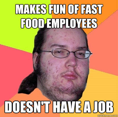 makes fun of fast food employees doesn't have a job - makes fun of fast food employees doesn't have a job  Butthurt Dweller