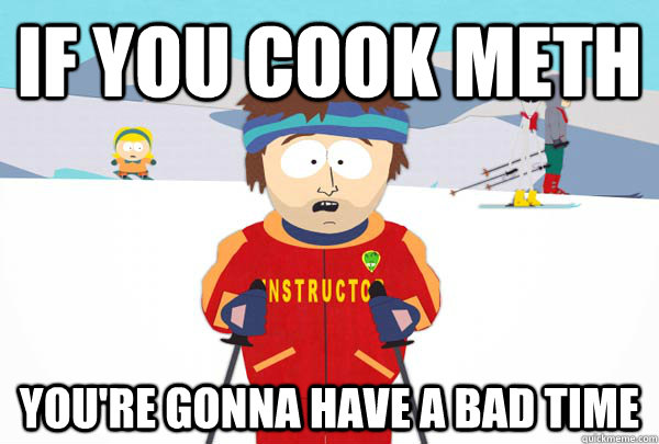 If you cook Meth You're gonna have a bad time - If you cook Meth You're gonna have a bad time  Super Cool Ski Instructor