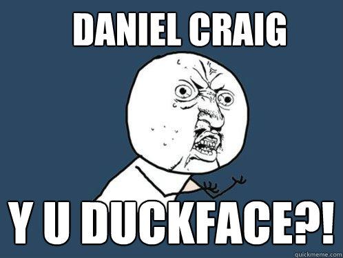 Daniel craig y u duckface?!  Y U No