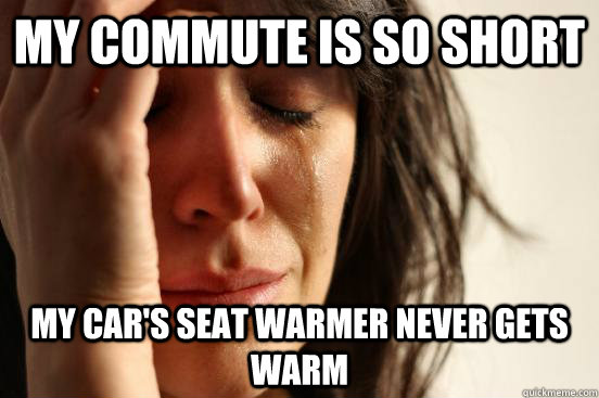 My commute is so short my car's seat warmer never gets warm - My commute is so short my car's seat warmer never gets warm  First World Problems