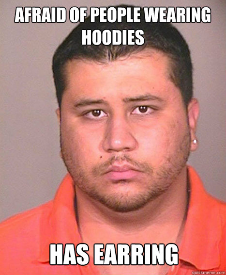 AFRAID OF PEOPLE WEARING HOODIES HAS EARRING  ASSHOLE George Zimmerman