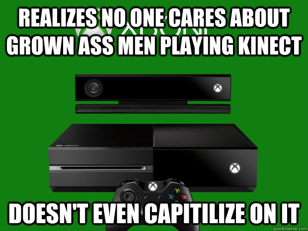 Realizes no one cares about grown ass men playing kinect doesn't even capitilize on it - Realizes no one cares about grown ass men playing kinect doesn't even capitilize on it  Misc