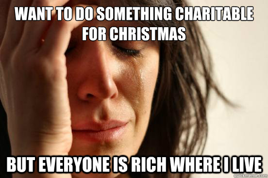 want to do something charitable for Christmas but everyone is rich where I live - want to do something charitable for Christmas but everyone is rich where I live  First World Problems