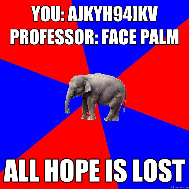 You: ajkyh94]kv Professor: face palm All hope is lost  Foreign language elephant