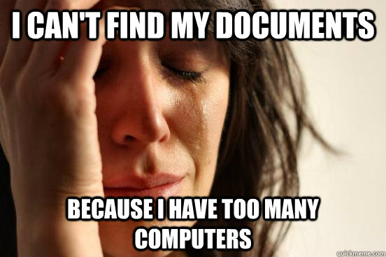 I can't find my documents Because i have too many computers - I can't find my documents Because i have too many computers  First World Problems