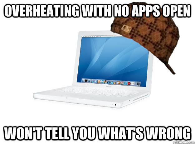 overheating with no apps open won't tell you what's wrong - overheating with no apps open won't tell you what's wrong  SCUMBAG LAPTOP