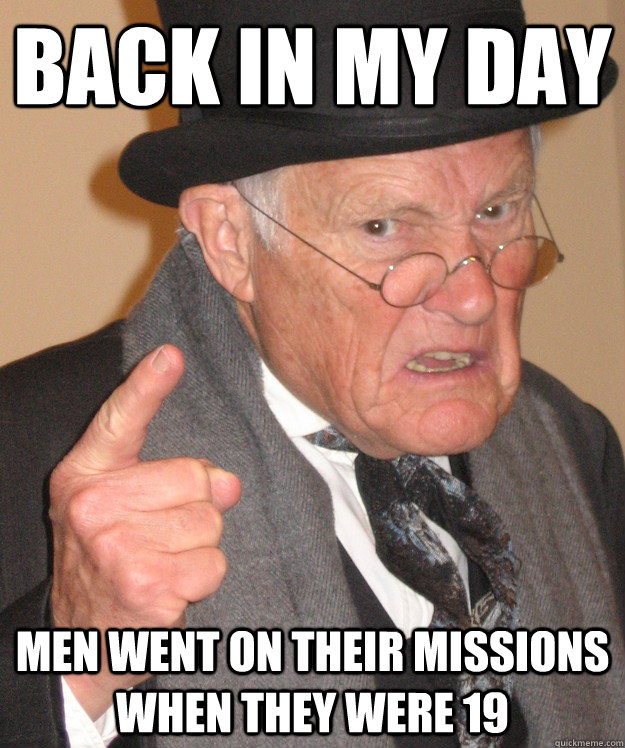 Back in my day men went on their missions when they were 19   Angry Old Man