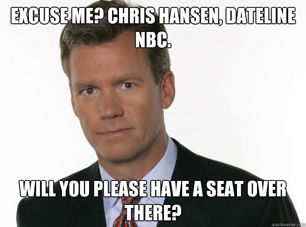 Excuse me? Chris hansen, dateline nbc. Will you please have a seat over there?