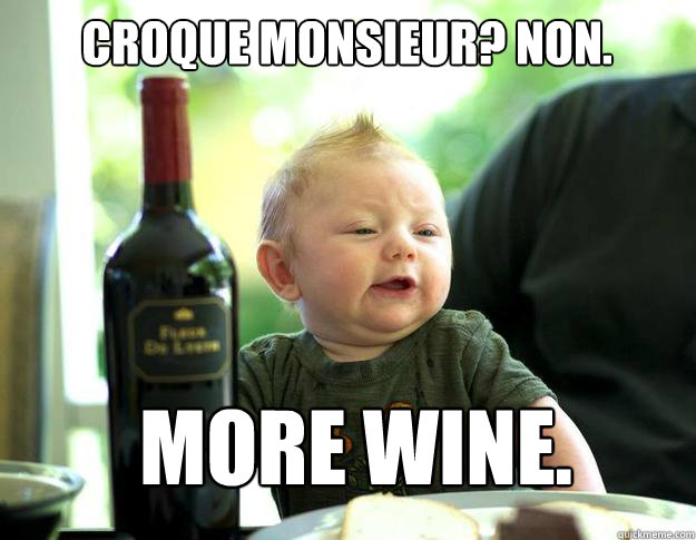Croque Monsieur? Non. More Wine.